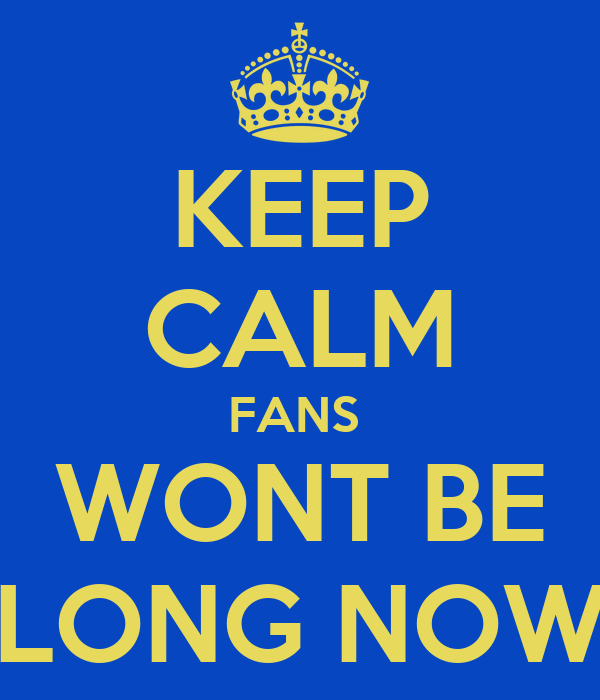 KEEP CALM FANS  WONT BE LONG NOW
