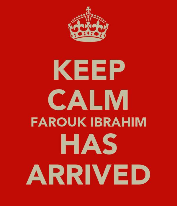 KEEP CALM FAROUK IBRAHIM HAS ARRIVED