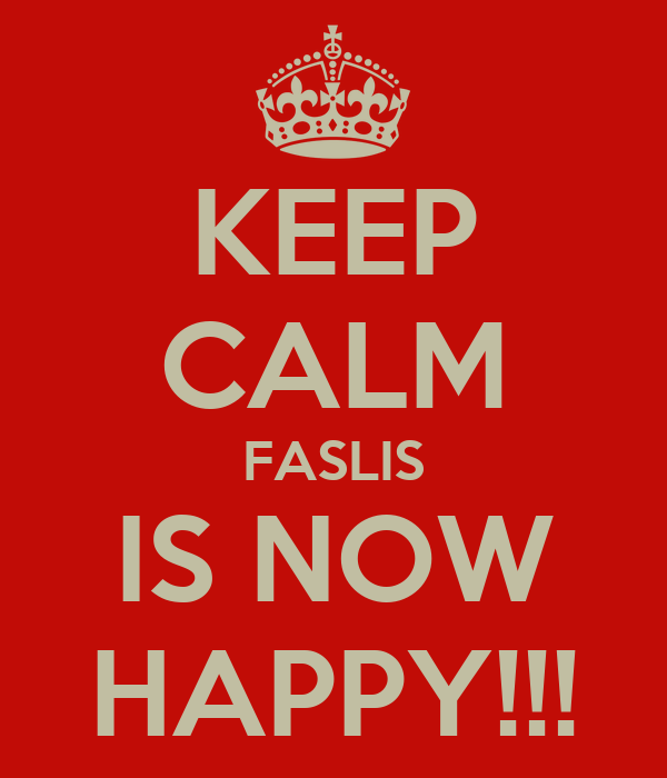 KEEP CALM FASLIS IS NOW HAPPY!!!