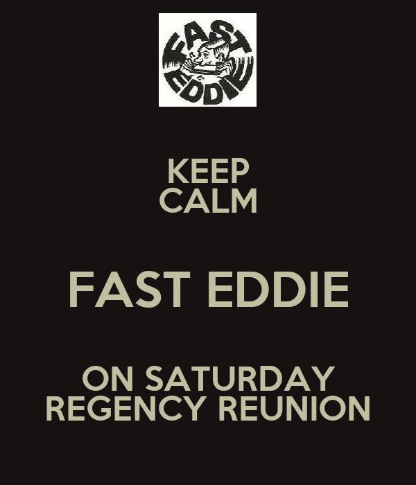 KEEP CALM FAST EDDIE ON SATURDAY REGENCY REUNION