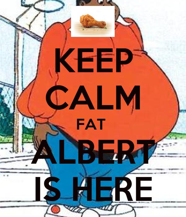 KEEP CALM FAT  ALBERT IS HERE