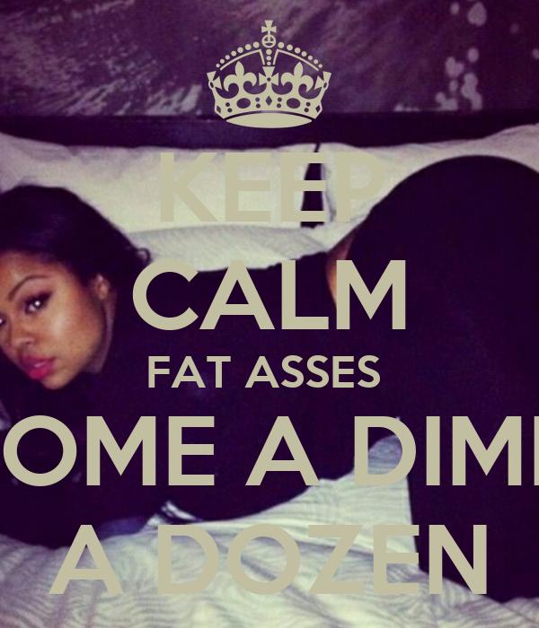 KEEP CALM FAT ASSES  COME A DIME  A DOZEN