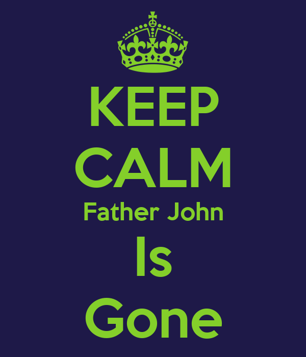 KEEP CALM Father John Is Gone