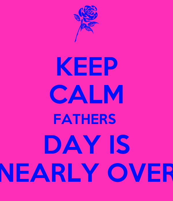 KEEP CALM FATHERS  DAY IS NEARLY OVER