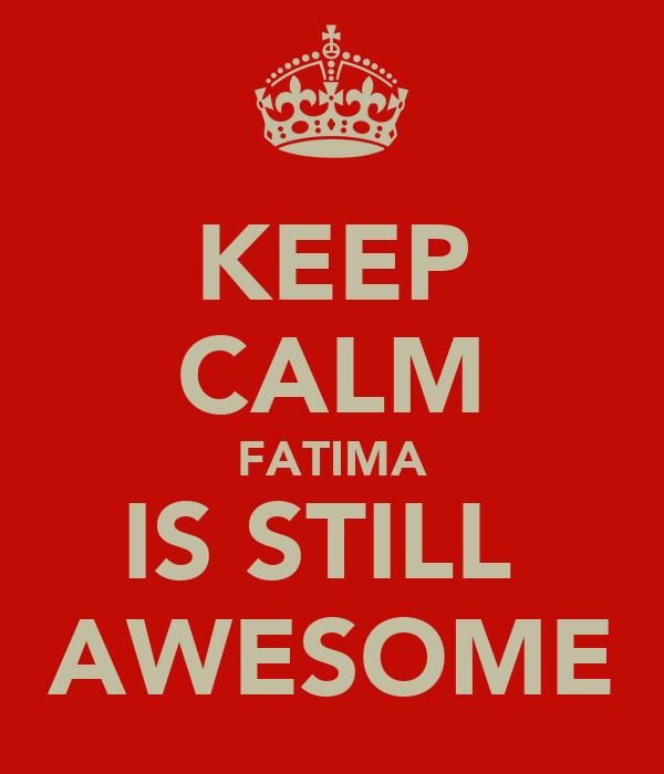 KEEP CALM FATIMA IS STILL  AWESOME