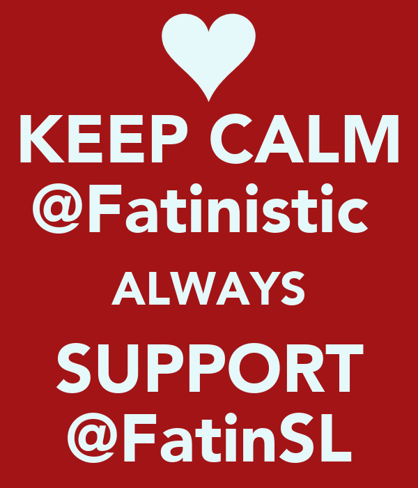 KEEP CALM @Fatinistic  ALWAYS SUPPORT @FatinSL