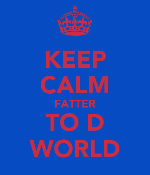 KEEP CALM FATTER TO D WORLD