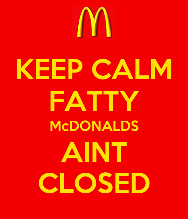 KEEP CALM FATTY McDONALDS AINT CLOSED