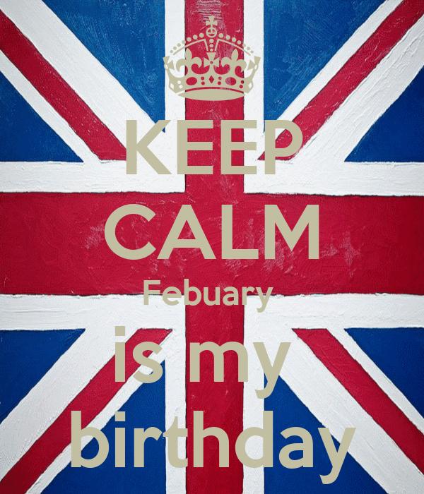 KEEP CALM Febuary  is my  birthday