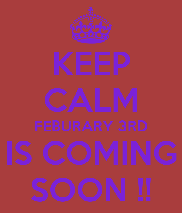 KEEP CALM FEBURARY 3RD IS COMING SOON !!