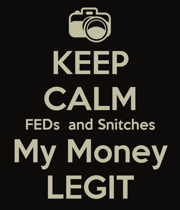 KEEP CALM FEDs  and Snitches My Money LEGIT