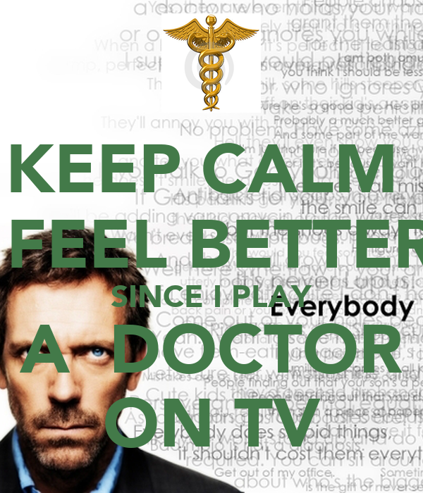 KEEP CALM   FEEL BETTER SINCE I PLAY A  DOCTOR ON TV