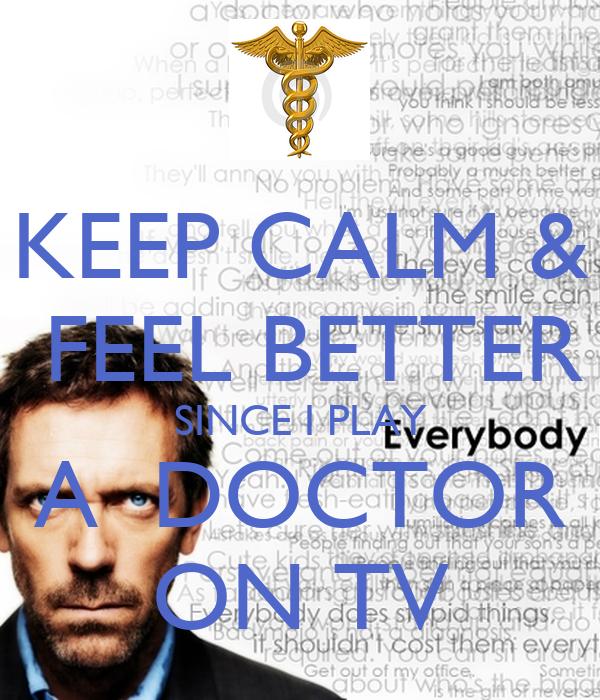 KEEP CALM &  FEEL BETTER SINCE I PLAY A  DOCTOR ON TV