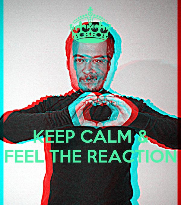 KEEP CALM & FEEL THE REACTION