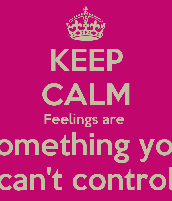 KEEP CALM Feelings are  something you can't control
