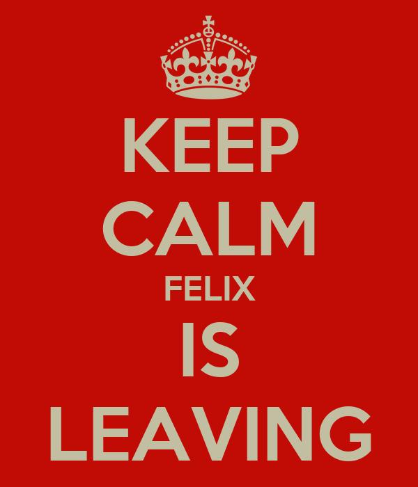 KEEP CALM FELIX IS LEAVING