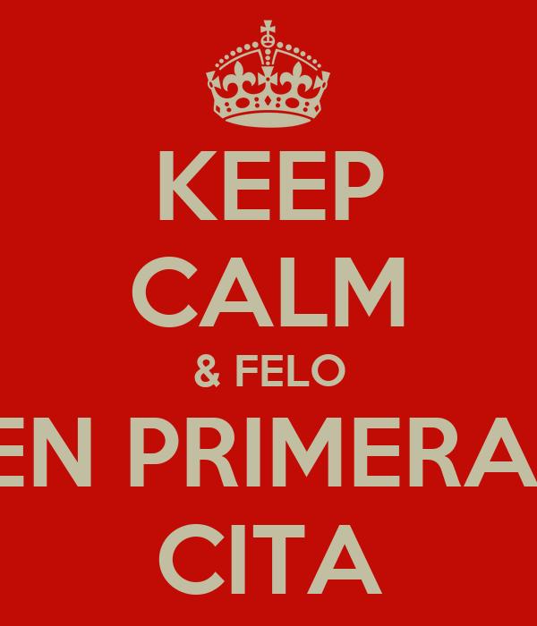 KEEP CALM & FELO EN PRIMERA  CITA