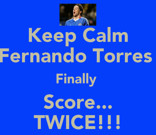 Keep Calm Fernando Torres  Finally  Score... TWICE!!!