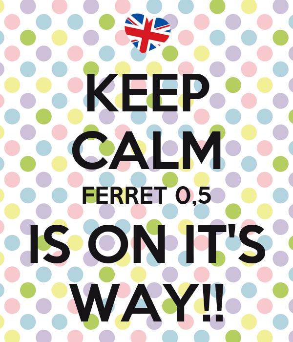KEEP CALM FERRET 0,5 IS ON IT'S WAY!!