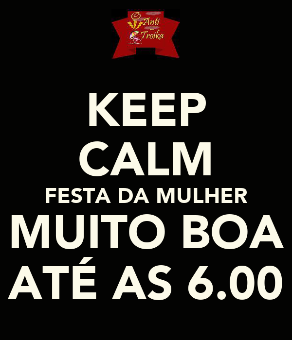 KEEP CALM FESTA DA MULHER MUITO BOA ATÉ AS 6.00