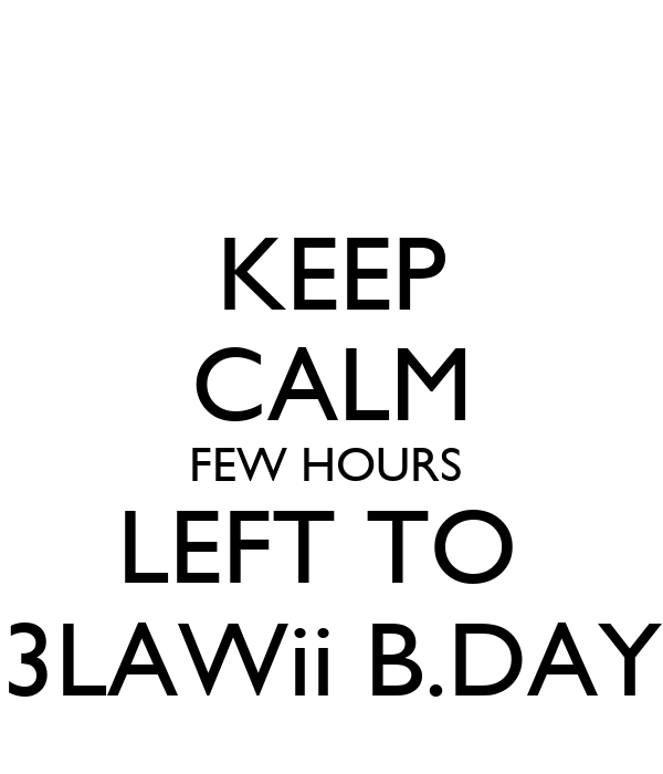 KEEP CALM FEW HOURS  LEFT TO  3LAWii B.DAY