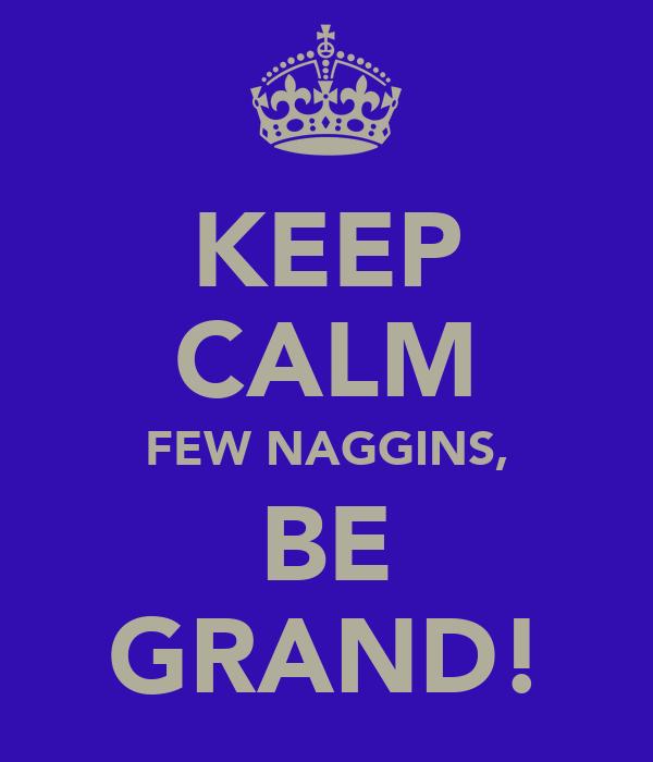 KEEP CALM FEW NAGGINS, BE GRAND!