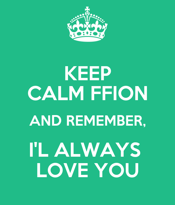 KEEP CALM FFION AND REMEMBER, I'L ALWAYS  LOVE YOU