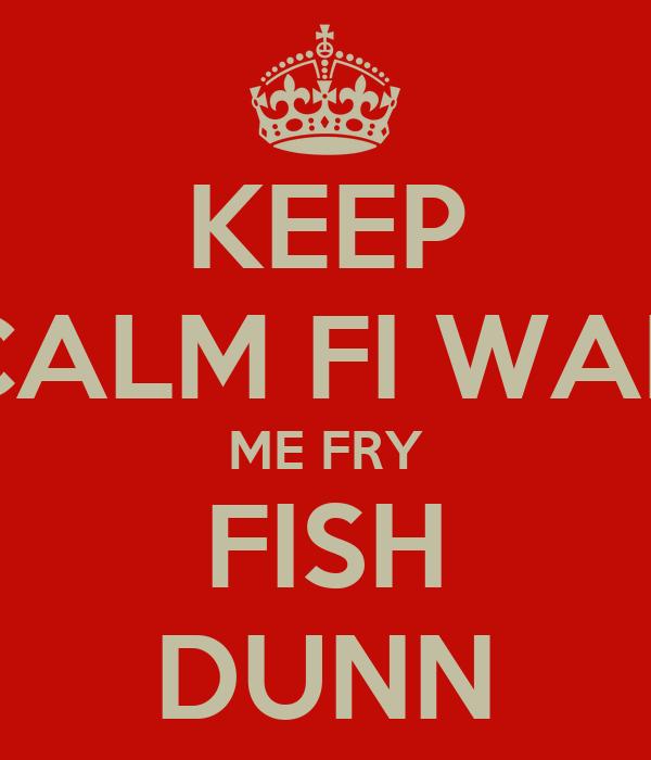 KEEP CALM FI WAH ME FRY FISH DUNN