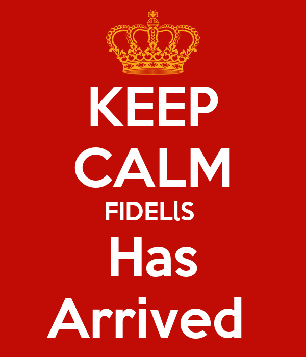 KEEP CALM FIDELlS  Has Arrived
