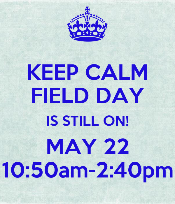KEEP CALM FIELD DAY IS STILL ON! MAY 22 10:50am-2:40pm