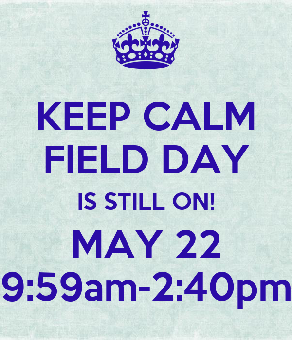 KEEP CALM FIELD DAY IS STILL ON! MAY 22 9:59am-2:40pm