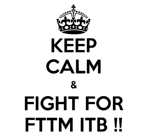 KEEP CALM & FIGHT FOR FTTM ITB !!
