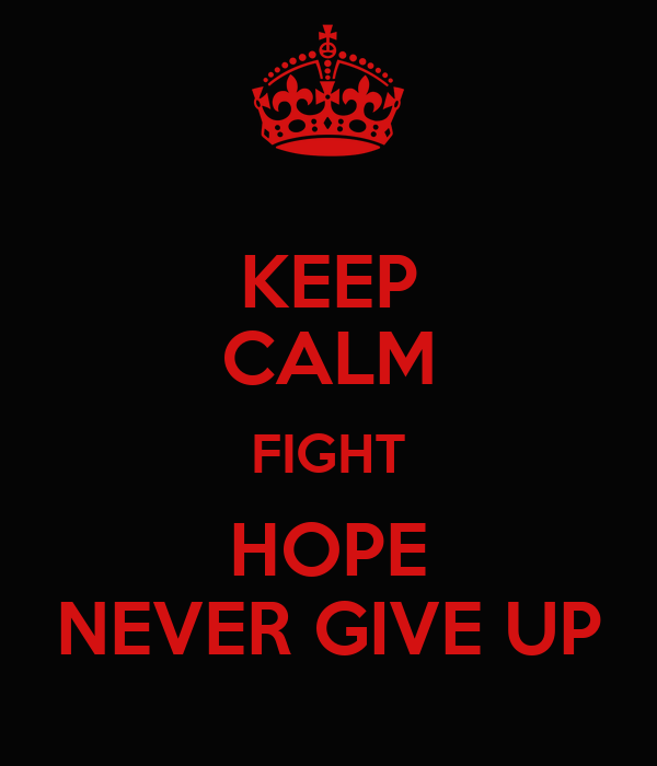 KEEP CALM FIGHT HOPE NEVER GIVE UP
