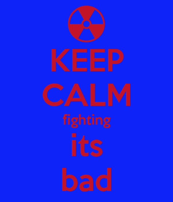 KEEP CALM fighting its bad