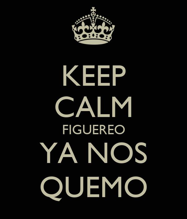 KEEP CALM FIGUEREO YA NOS QUEMO