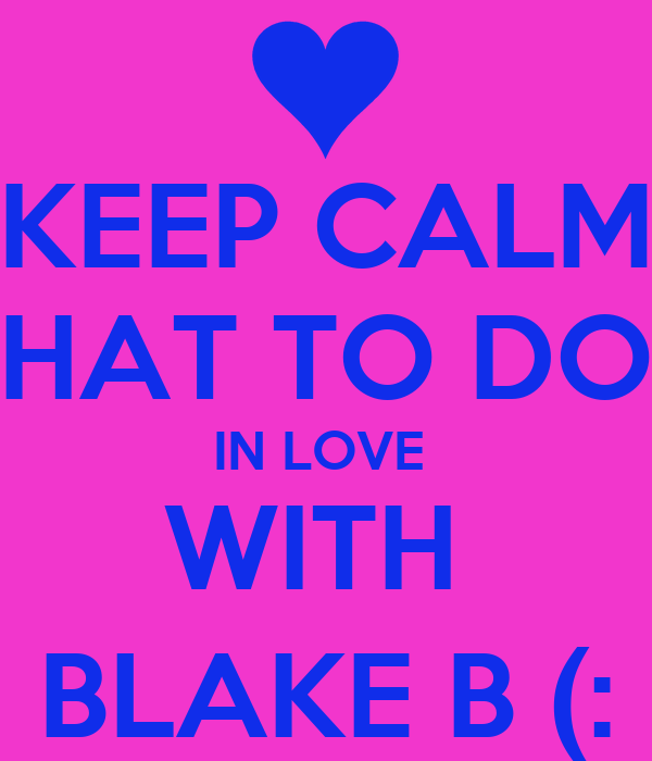 KEEP CALM FIGURE OUT WHAT TO DO ABOUT ZACH  IN LOVE  WITH  BLAKE B (:
