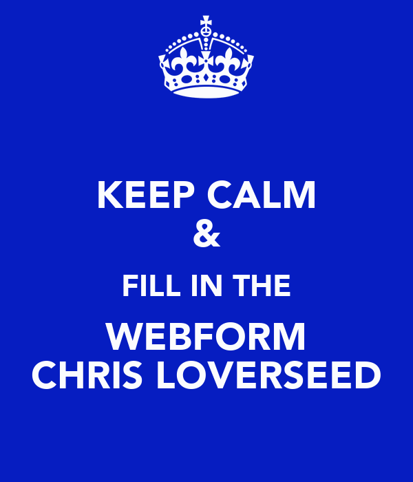 KEEP CALM & FILL IN THE WEBFORM CHRIS LOVERSEED