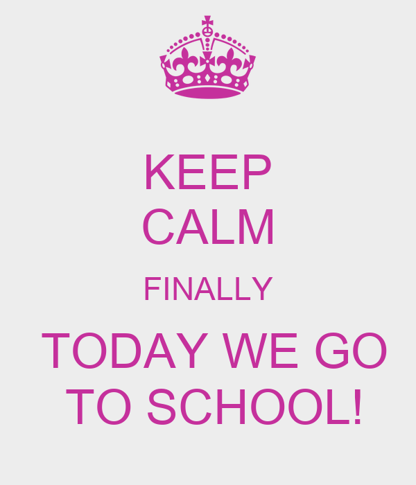 KEEP CALM FINALLY  TODAY WE GO  TO SCHOOL!