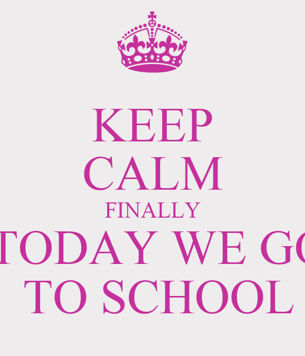KEEP CALM FINALLY  TODAY WE GO  TO SCHOOL