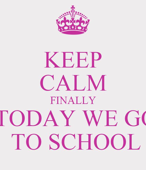 KEEP CALM FINALLY  TODAY WE GO  TO SCHOOL