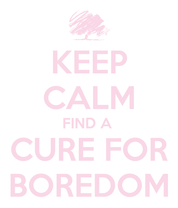 KEEP CALM FIND A  CURE FOR BOREDOM
