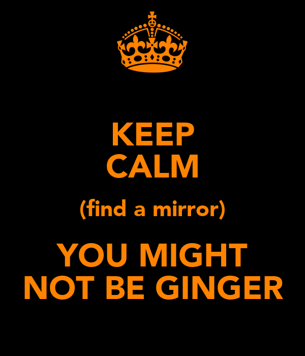 KEEP CALM (find a mirror) YOU MIGHT NOT BE GINGER