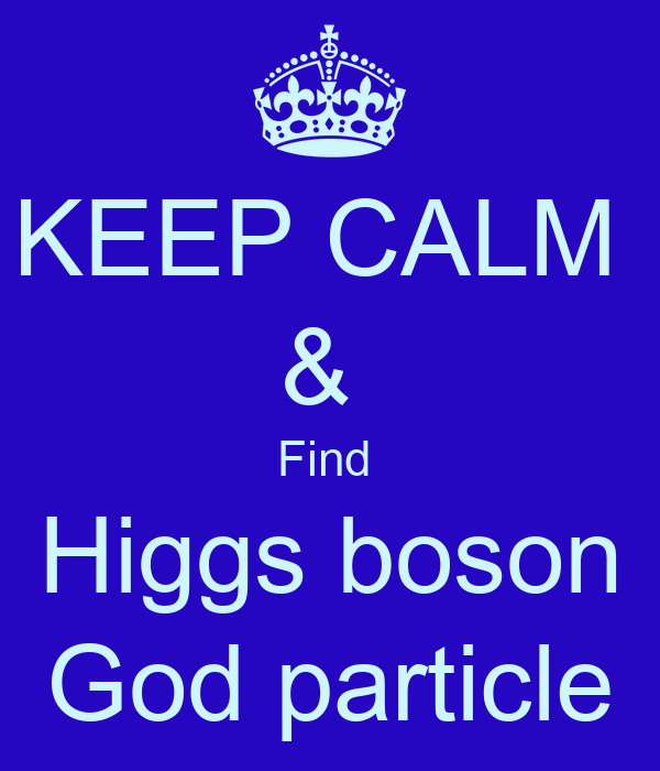 KEEP CALM  &  Find  Higgs boson God particle