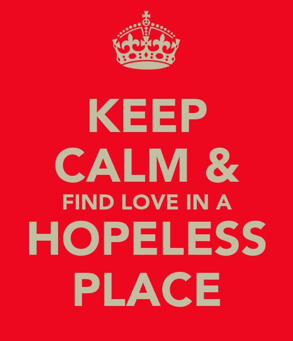 KEEP CALM & FIND LOVE IN A HOPELESS PLACE