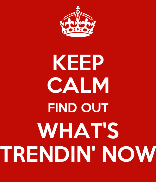 KEEP CALM FIND OUT WHAT'S TRENDIN' NOW