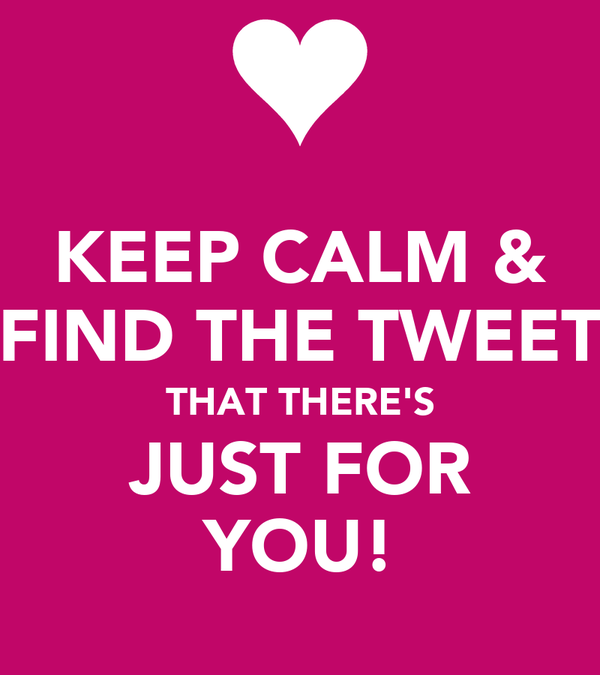 KEEP CALM & FIND THE TWEET THAT THERE'S JUST FOR YOU!