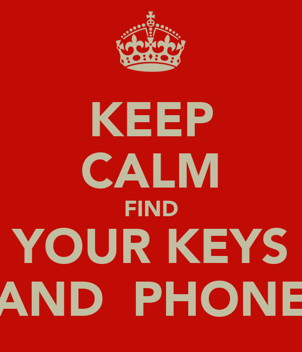 KEEP CALM FIND YOUR KEYS AND  PHONE