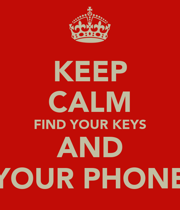 KEEP CALM FIND YOUR KEYS AND YOUR PHONE