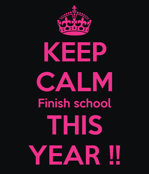 KEEP CALM Finish school THIS YEAR !!