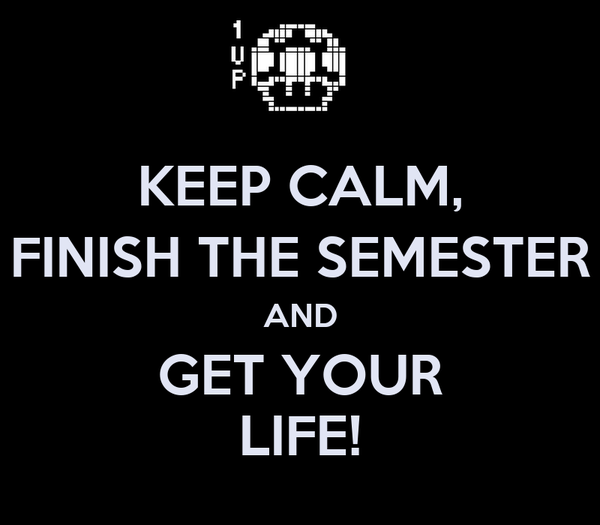 KEEP CALM, FINISH THE SEMESTER AND GET YOUR LIFE!